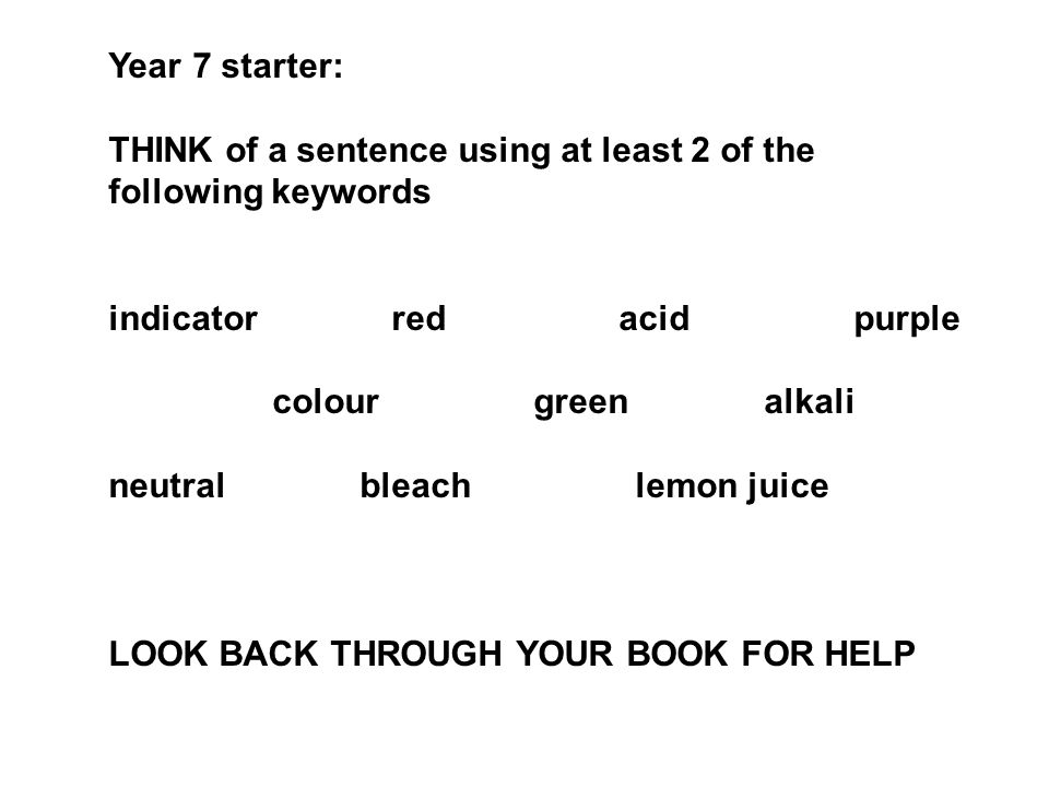Year 7 starter: THINK of a sentence using at least 2 of the following keywords indicator red acid purple colour green alkali neutral bleach lemon juic