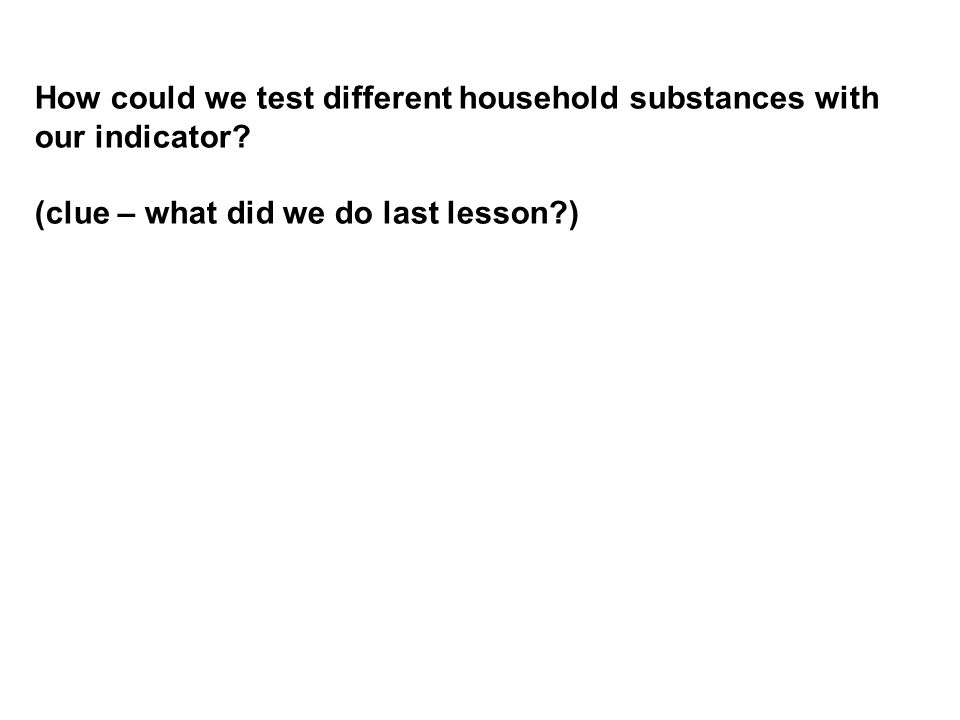 How could we test different household substances with our indicator? (clue – what did we do last lesson?)