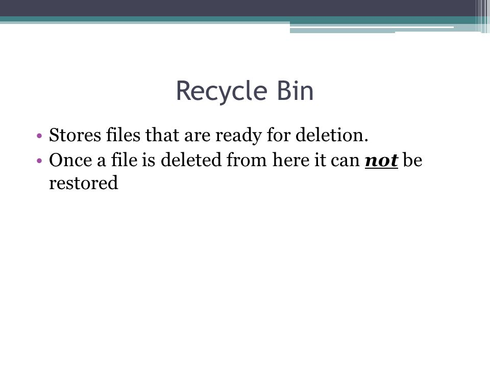 Recycle Bin Stores files that are ready for deletion. Once a file is deleted from here it can not be restored