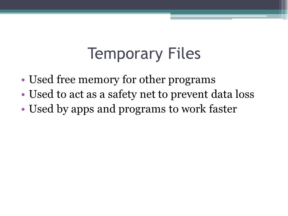 Temporary Files Used free memory for other programs Used to act as a safety net to prevent data loss Used by apps and programs to work faster