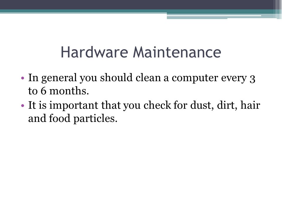 Hardware Maintenance In general you should clean a computer every 3 to 6 months.