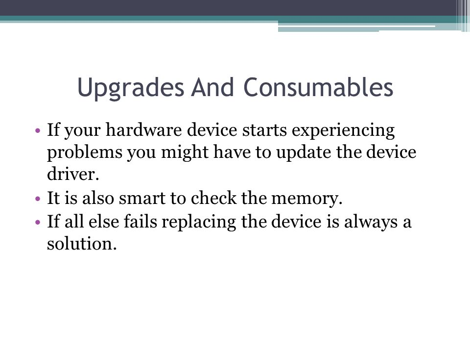 Upgrades And Consumables If your hardware device starts experiencing problems you might have to update the device driver. It is also smart to check th