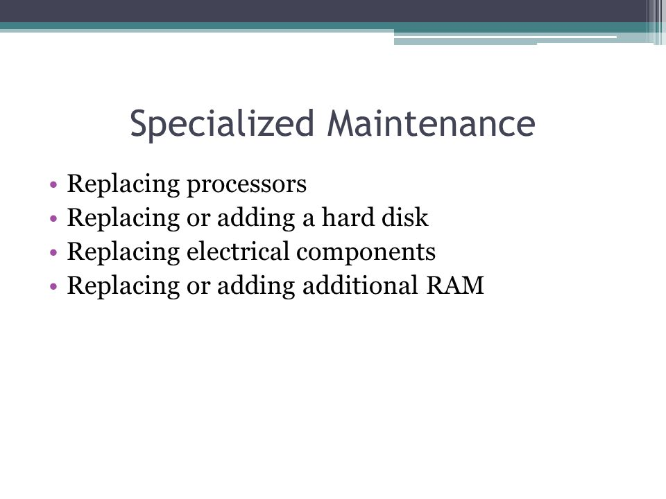 Specialized Maintenance Replacing processors Replacing or adding a hard disk Replacing electrical components Replacing or adding additional RAM