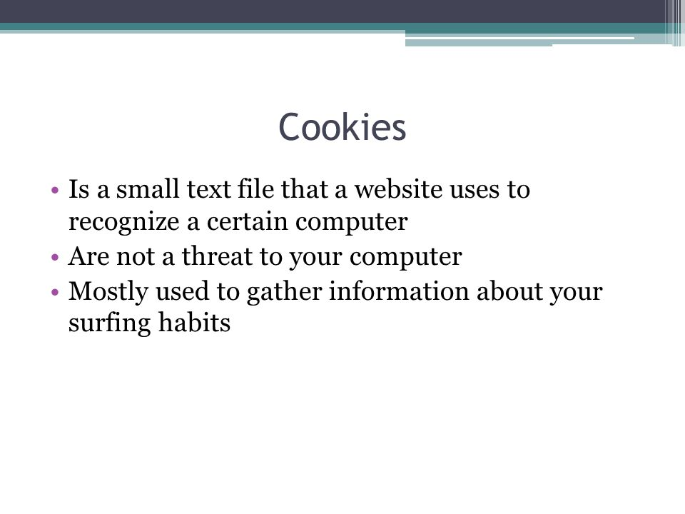 Cookies Is a small text file that a website uses to recognize a certain computer Are not a threat to your computer Mostly used to gather information a