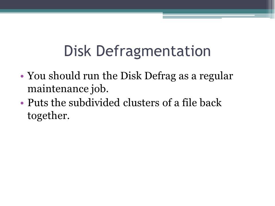 Disk Defragmentation You should run the Disk Defrag as a regular maintenance job. Puts the subdivided clusters of a file back together.
