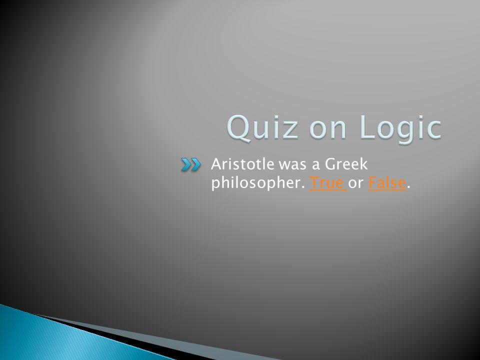 Aristotle was a Greek philosopher. True or False.True False