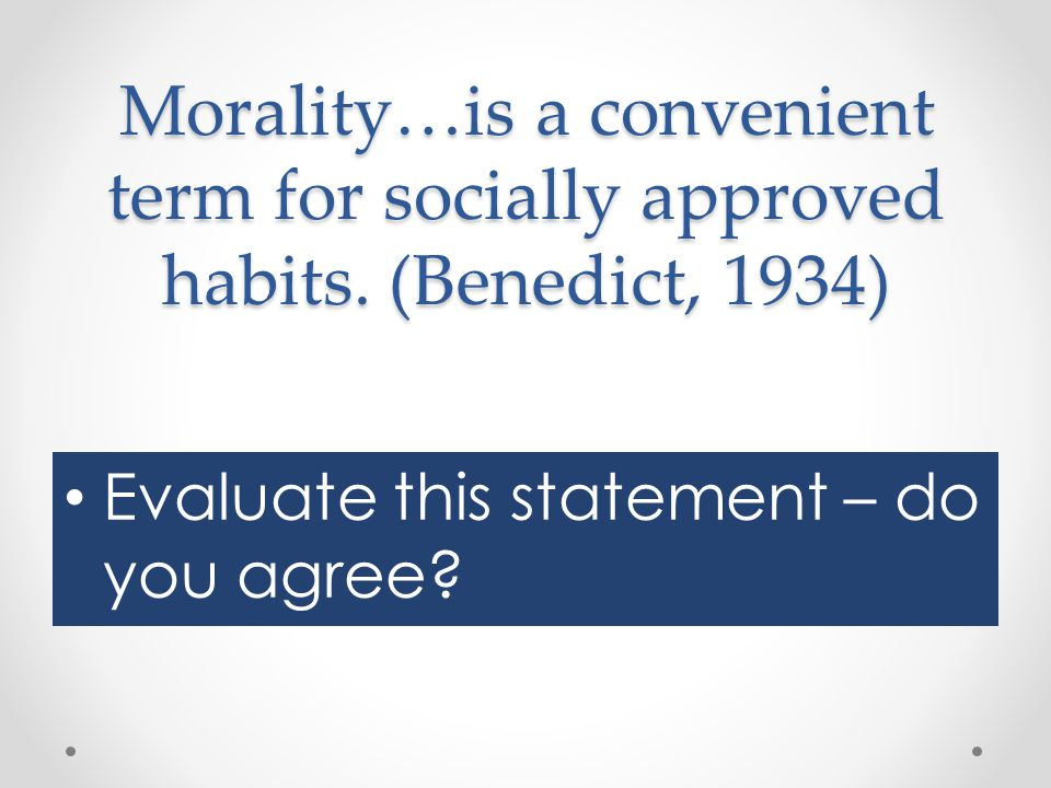 Morality…is a convenient term for socially approved habits. (Benedict, 1934) Evaluate this statement – do you agree?