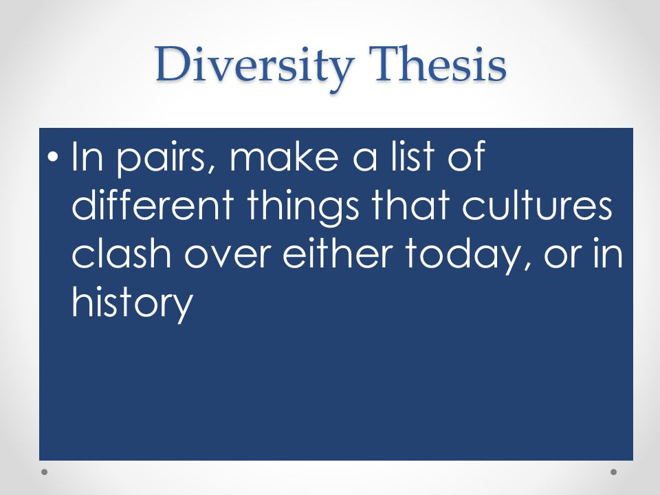 Diversity Thesis In pairs, make a list of different things that cultures clash over either today, or in history