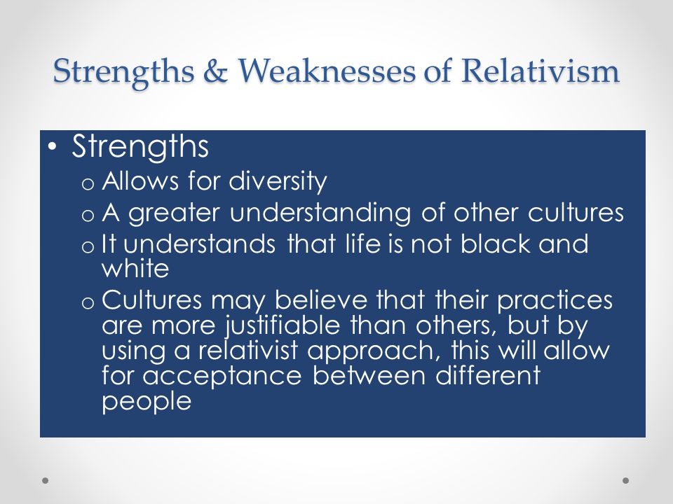 Strengths & Weaknesses of Relativism Strengths o Allows for diversity o A greater understanding of other cultures o It understands that life is not bl