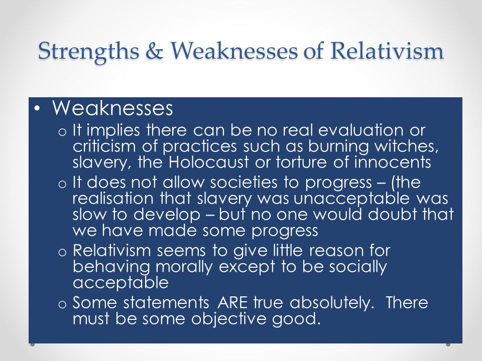 Strengths & Weaknesses of Relativism Weaknesses o It implies there can be no real evaluation or criticism of practices such as burning witches, slaver