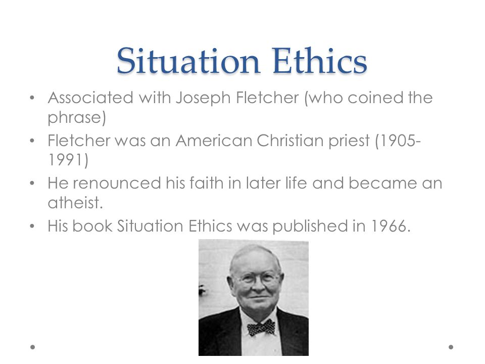 Situation Ethics Associated with Joseph Fletcher (who coined the phrase) Fletcher was an American Christian priest (1905- 1991) He renounced his faith