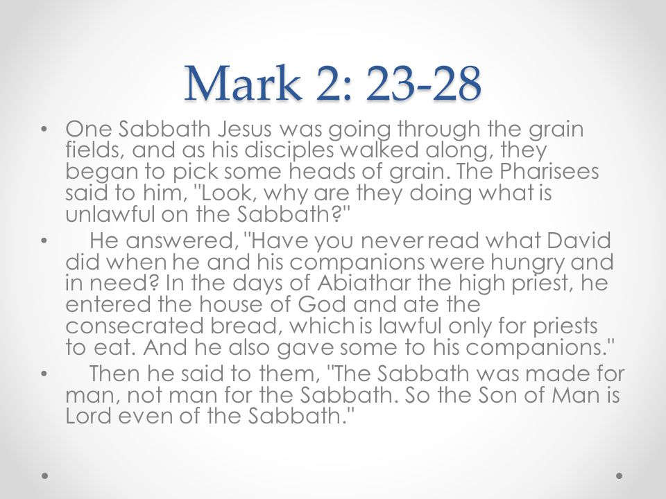 Mark 2: 23-28 One Sabbath Jesus was going through the grain fields, and as his disciples walked along, they began to pick some heads of grain. The Pha