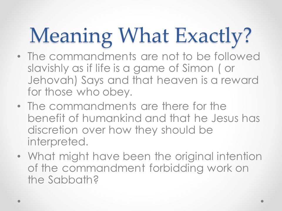 Meaning What Exactly? The commandments are not to be followed slavishly as if life is a game of Simon ( or Jehovah) Says and that heaven is a reward f