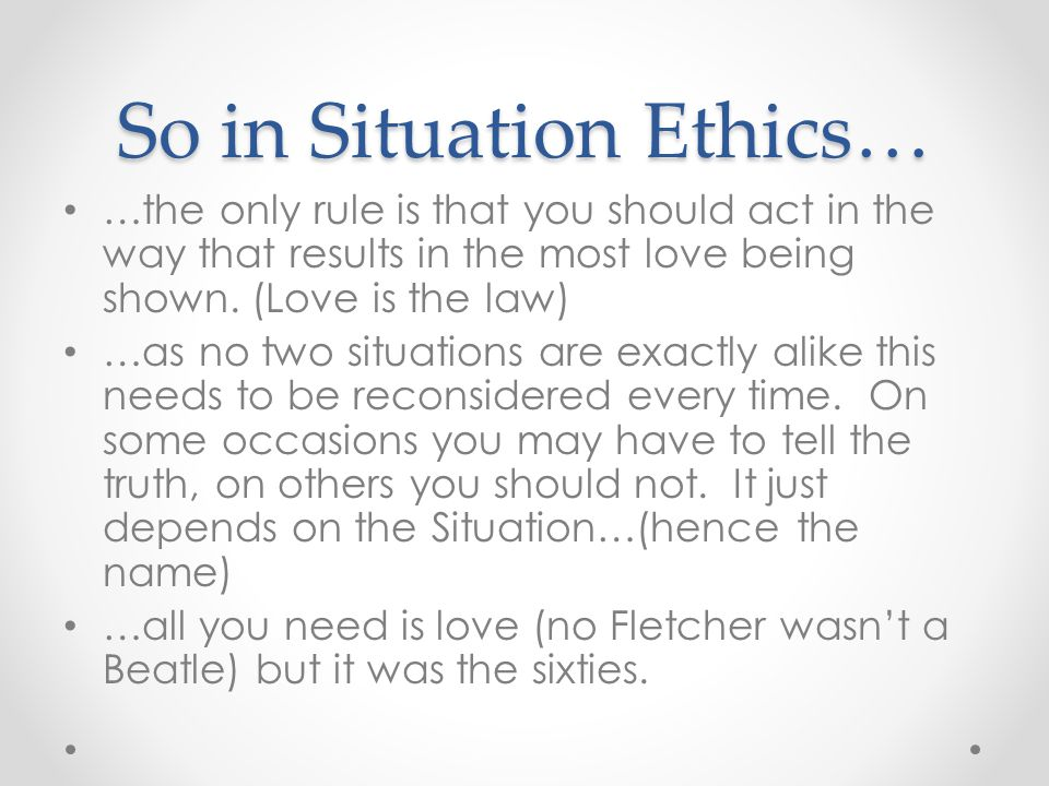 So in Situation Ethics… …the only rule is that you should act in the way that results in the most love being shown. (Love is the law) …as no two situa