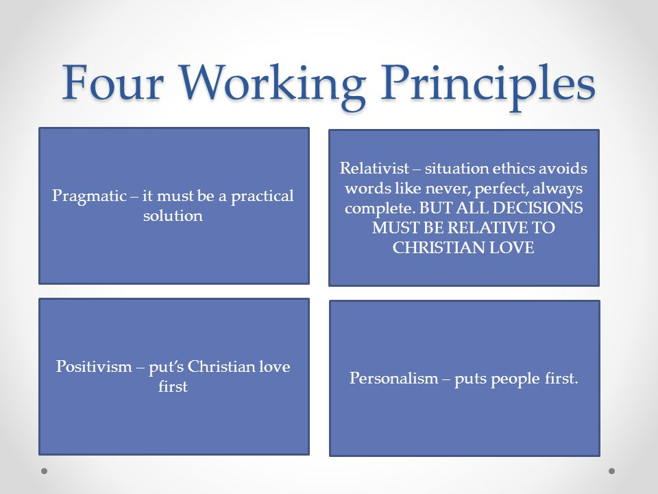 Four Working Principles Pragmatic – it must be a practical solution Relativist – situation ethics avoids words like never, perfect, always complete. B