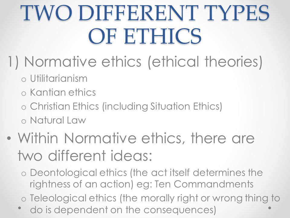TWO DIFFERENT TYPES OF ETHICS 1) Normative ethics (ethical theories) o Utilitarianism o Kantian ethics o Christian Ethics (including Situation Ethics)