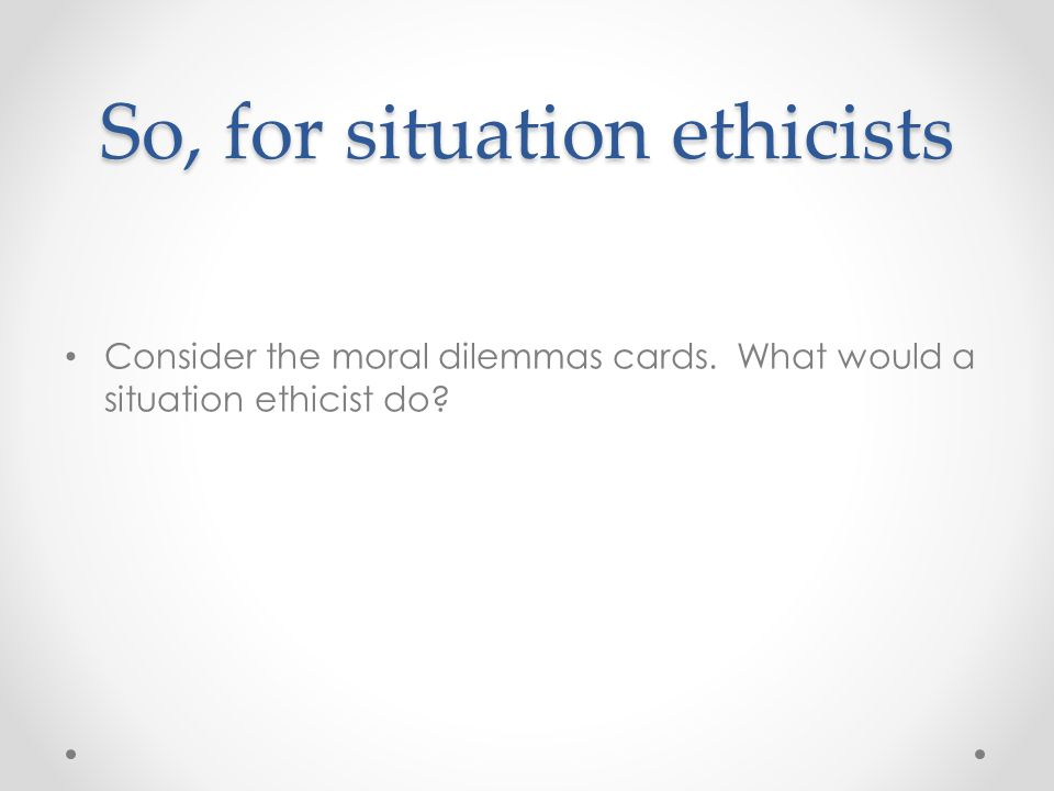So, for situation ethicists Consider the moral dilemmas cards. What would a situation ethicist do?