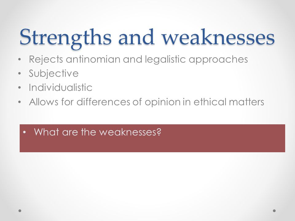 Strengths and weaknesses Rejects antinomian and legalistic approaches Subjective Individualistic Allows for differences of opinion in ethical matters