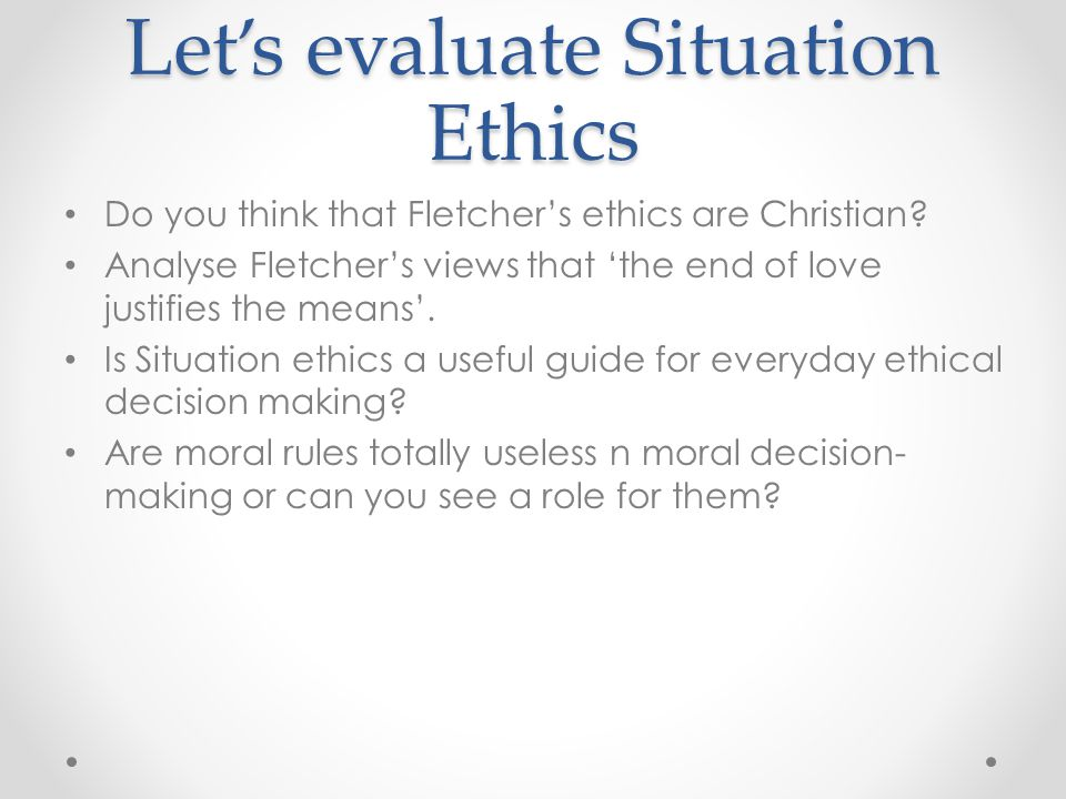 Let's evaluate Situation Ethics Do you think that Fletcher's ethics are Christian? Analyse Fletcher's views that 'the end of love justifies the means'