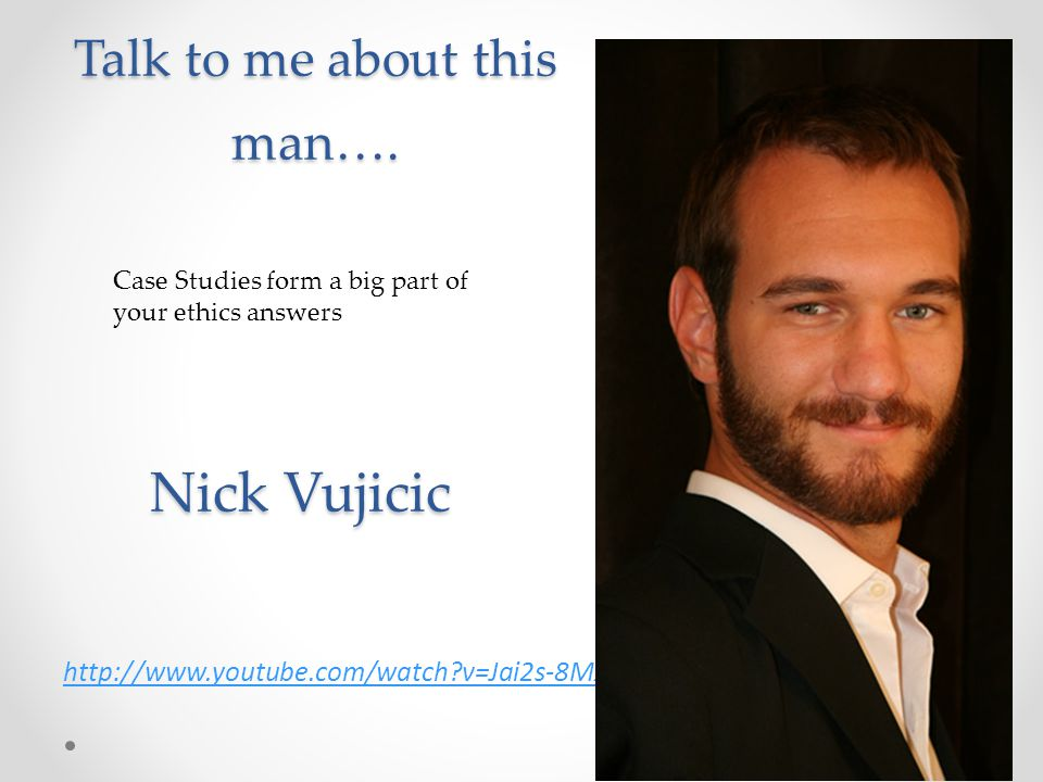 Talk to me about this man…. http://www.youtube.com/watch?v=Jai2s-8Mxk4&feature=fvst Case Studies form a big part of your ethics answers Nick Vujicic