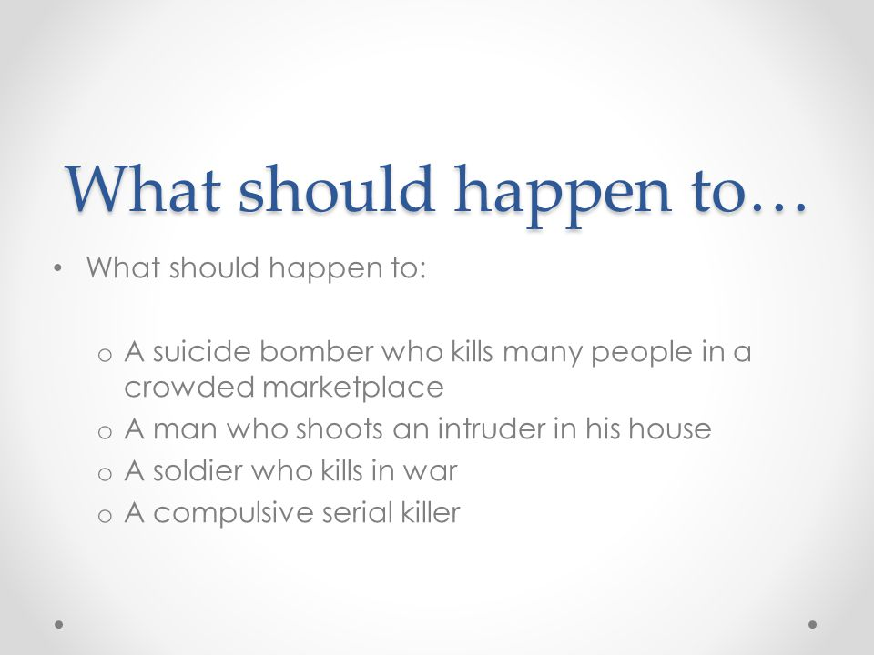 What should happen to… What should happen to: o A suicide bomber who kills many people in a crowded marketplace o A man who shoots an intruder in his