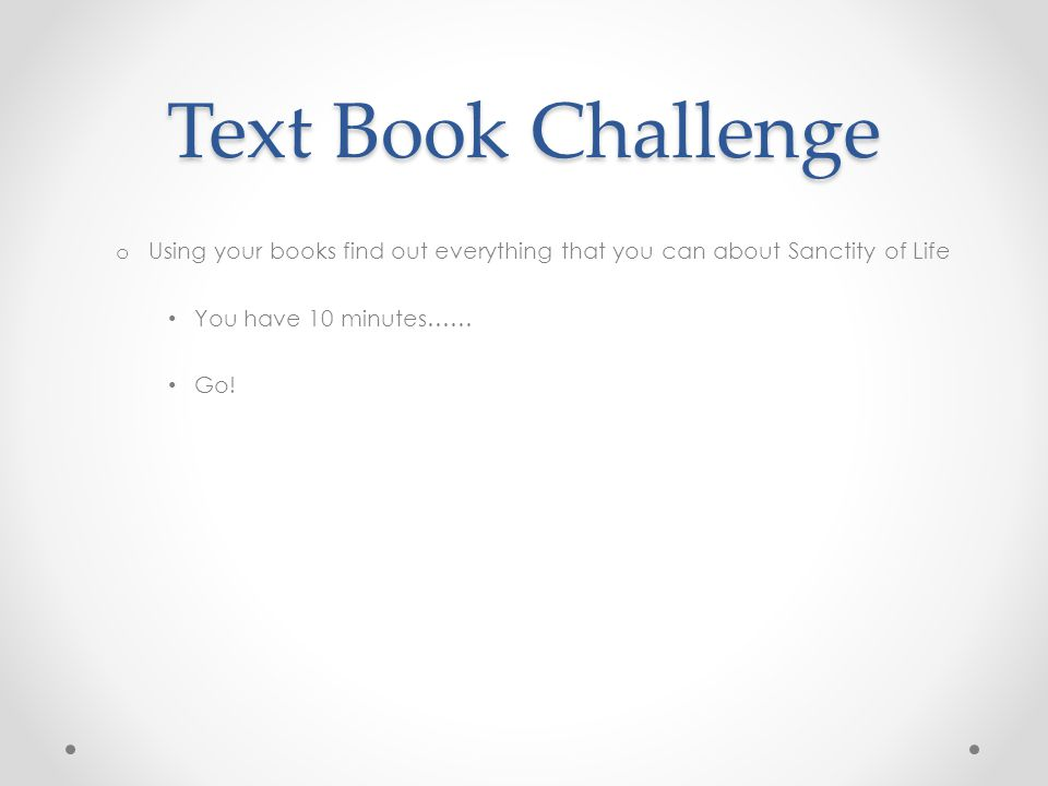 Text Book Challenge o Using your books find out everything that you can about Sanctity of Life You have 10 minutes…… Go!