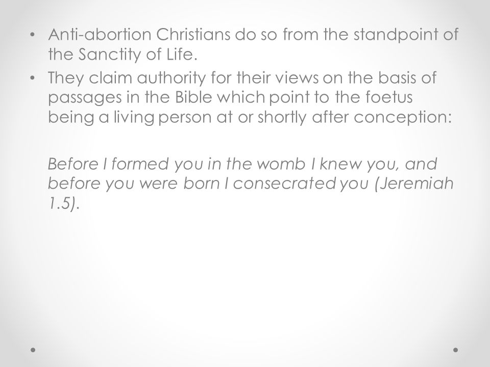 Anti-abortion Christians do so from the standpoint of the Sanctity of Life. They claim authority for their views on the basis of passages in the Bible