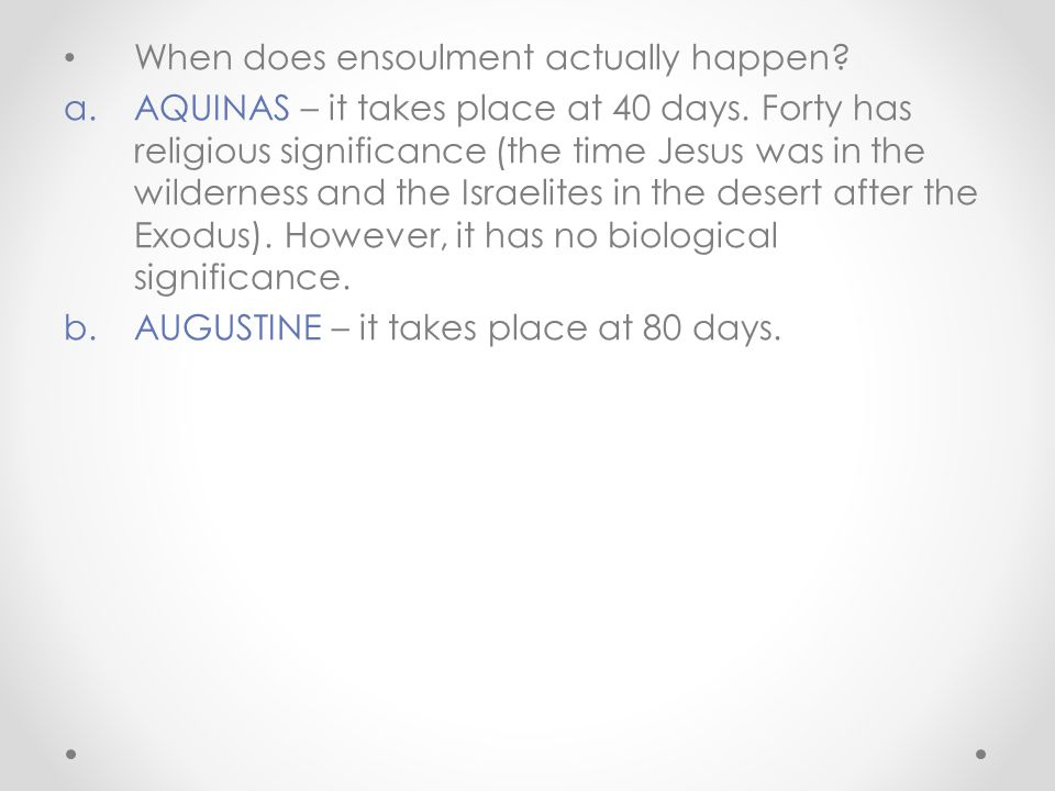 When does ensoulment actually happen? a.AQUINAS – it takes place at 40 days. Forty has religious significance (the time Jesus was in the wilderness an