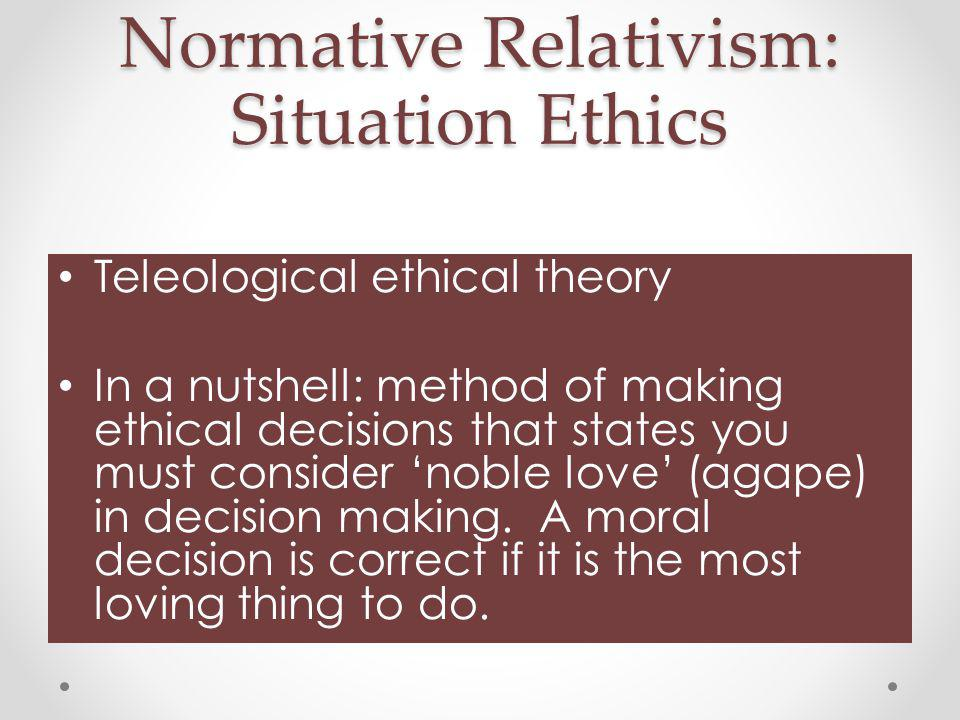 Normative Relativism: Situation Ethics Teleological ethical theory In a nutshell: method of making ethical decisions that states you must consider 'noble love' (agape) in decision making.