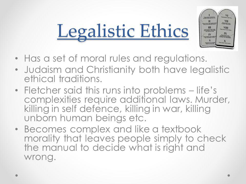 Legalistic Ethics Has a set of moral rules and regulations.