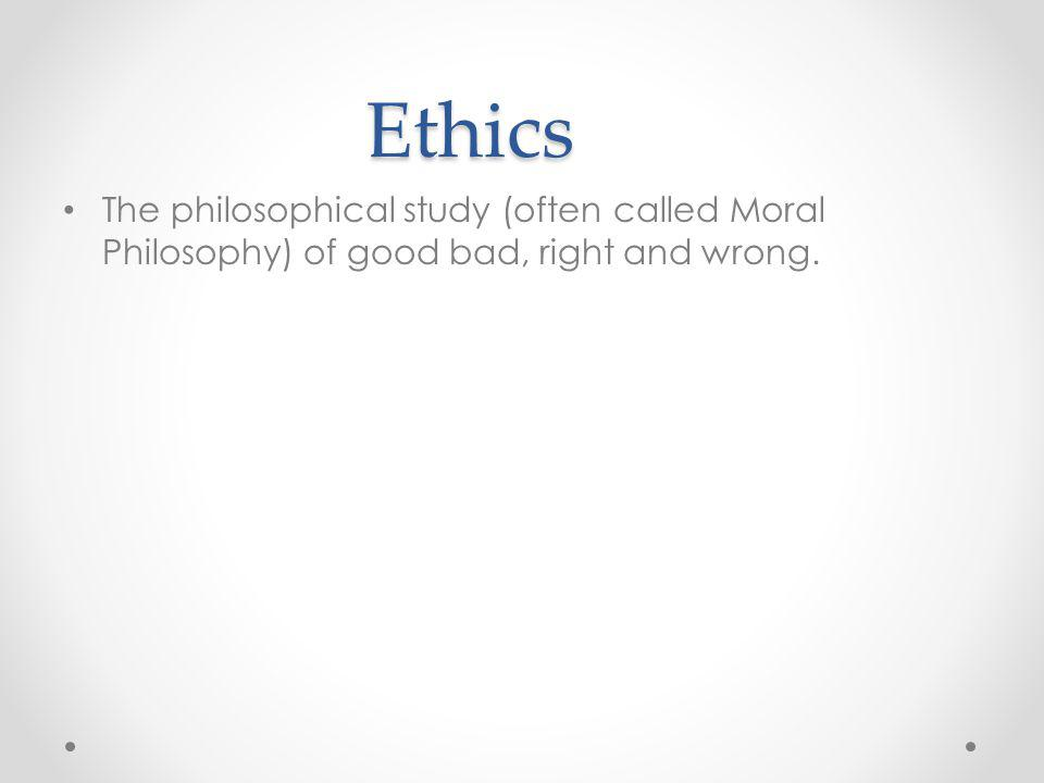 Ethics The philosophical study (often called Moral Philosophy) of good bad, right and wrong.