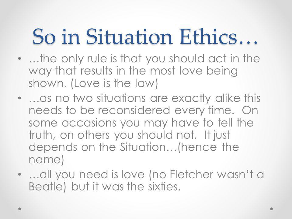 So in Situation Ethics… …the only rule is that you should act in the way that results in the most love being shown.