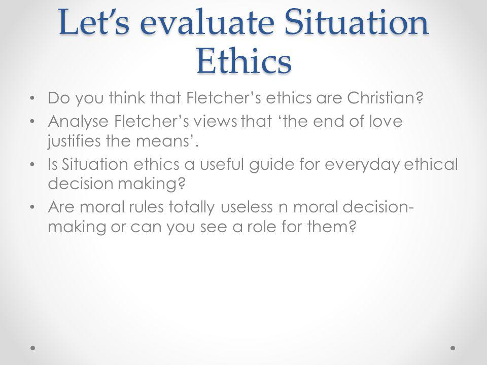 Let's evaluate Situation Ethics Do you think that Fletcher's ethics are Christian.