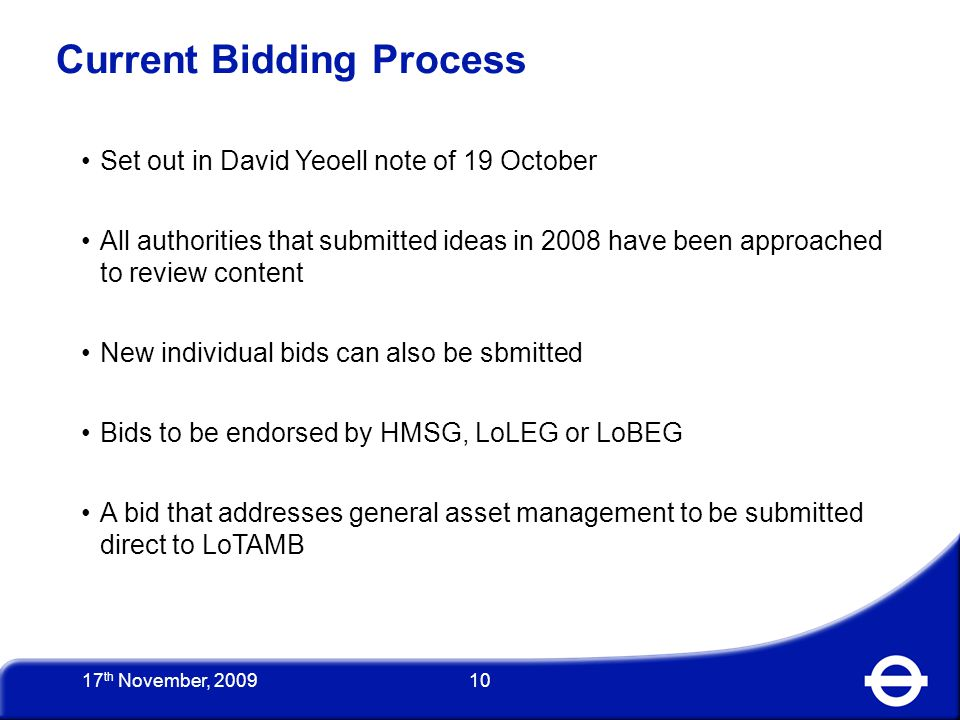 10 Current Bidding Process Set out in David Yeoell note of 19 October All authorities that submitted ideas in 2008 have been approached to review content New individual bids can also be sbmitted Bids to be endorsed by HMSG, LoLEG or LoBEG A bid that addresses general asset management to be submitted direct to LoTAMB 17 th November, 2009
