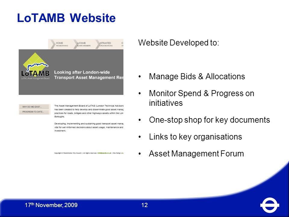 12 Website Developed to: Manage Bids & Allocations Monitor Spend & Progress on initiatives One-stop shop for key documents Links to key organisations Asset Management Forum LoTAMB Website 17 th November, 2009