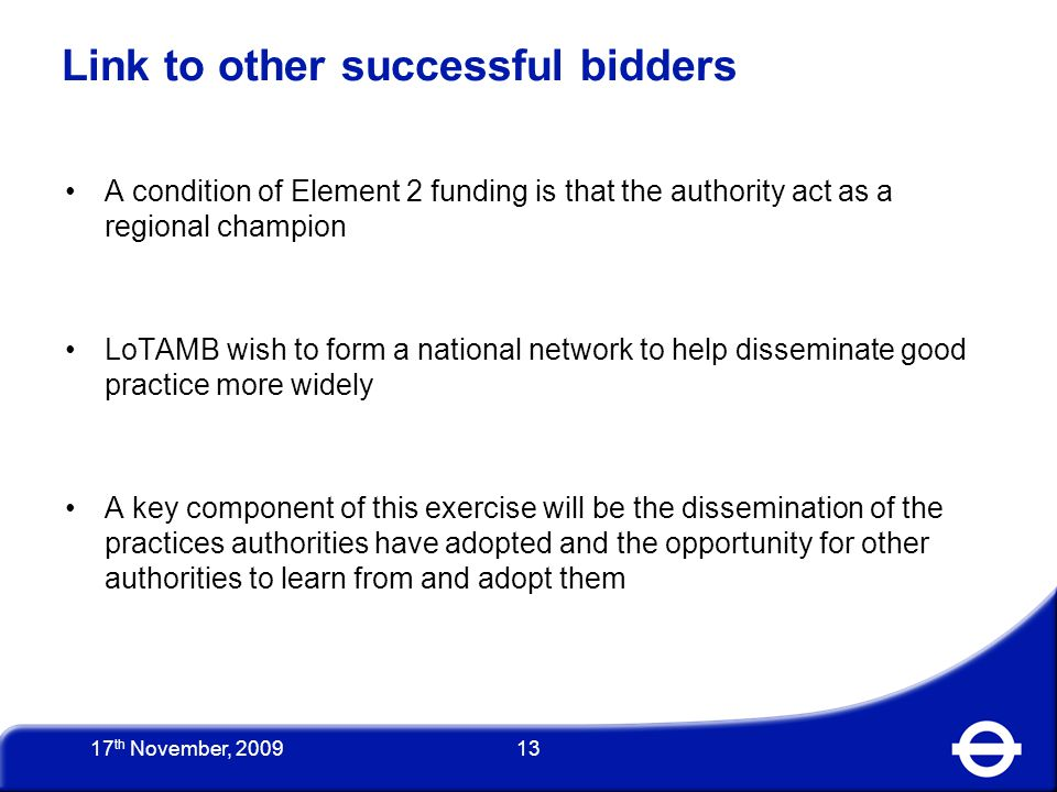 13 A condition of Element 2 funding is that the authority act as a regional champion LoTAMB wish to form a national network to help disseminate good practice more widely A key component of this exercise will be the dissemination of the practices authorities have adopted and the opportunity for other authorities to learn from and adopt them Link to other successful bidders 17 th November, 2009