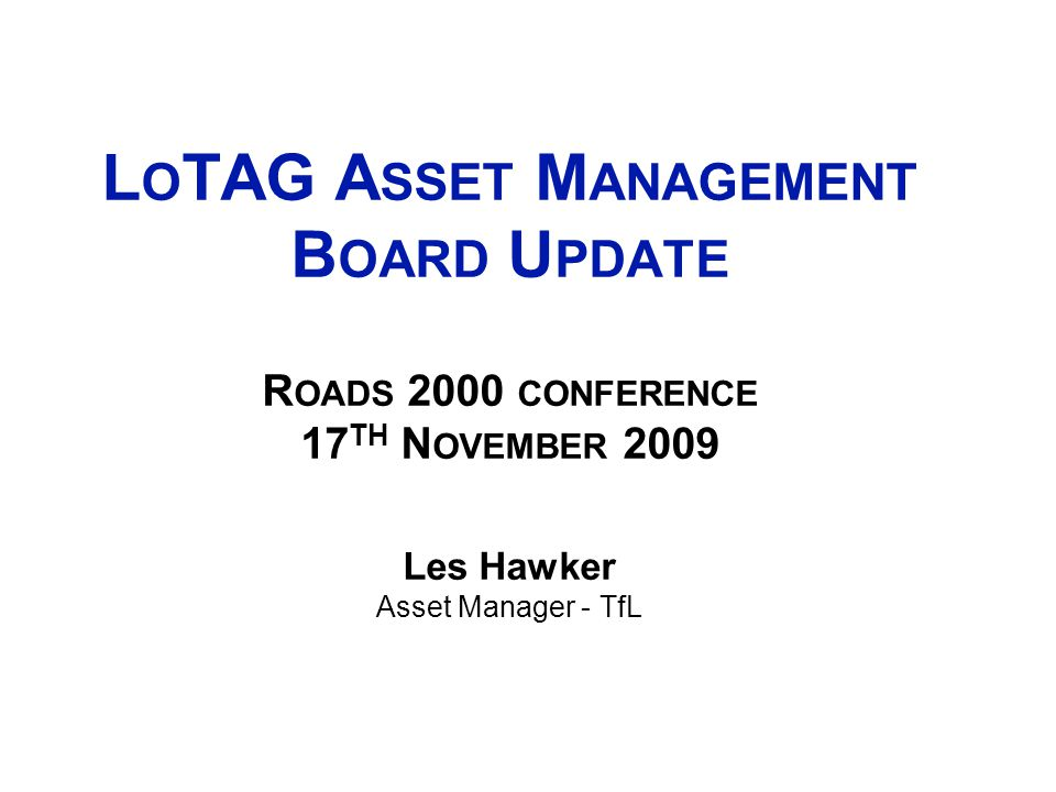 2 L O TAG A SSET M ANAGEMENT B OARD U PDATE R OADS 2000 CONFERENCE 17 TH N OVEMBER 2009 Les Hawker Asset Manager - TfL