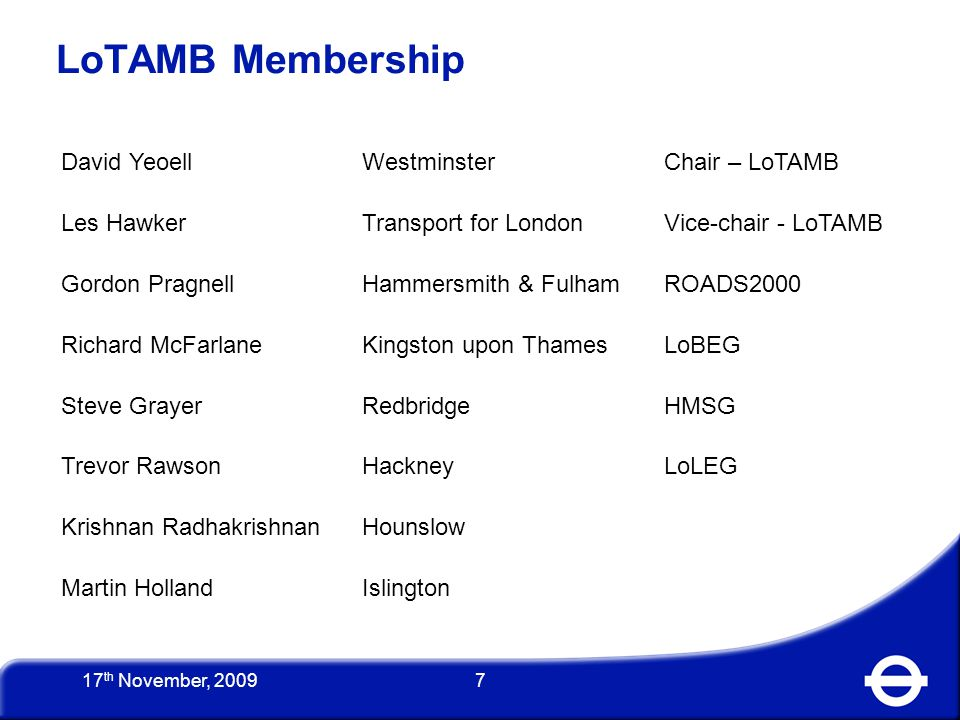 8 LoTAMB Activities Since May 2009 June meeting with DfT to agree release of money October LoTAMB meeting to agree bidding process October £1 million received by Westminster City Council 19 October guidelines for bidding issued by David Yeoell to LoTAG2 Members Angela Wilson appointed as LoTAG secretary angela.wilson@LoTAMB.com 17 th November, 2009