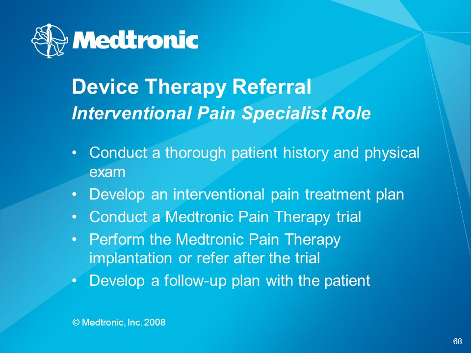 68 © Medtronic, Inc. 2008 Device Therapy Referral Interventional Pain Specialist Role Conduct a thorough patient history and physical exam Develop an
