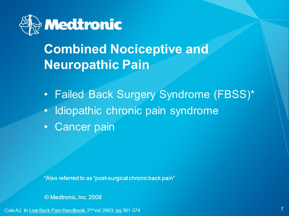 "7 © Medtronic, Inc. 2008 Failed Back Surgery Syndrome (FBSS)* Idiopathic chronic pain syndrome Cancer pain *Also referred to as ""post-surgical chronic"