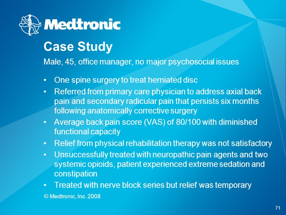 71 © Medtronic, Inc. 2008 Case Study Male, 45, office manager, no major psychosocial issues One spine surgery to treat herniated disc Referred from pr