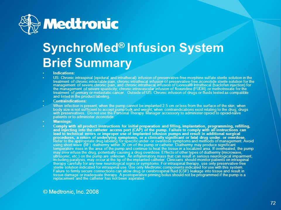 72 © Medtronic, Inc. 2008 SynchroMed ® Infusion System Brief Summary Indications: US: Chronic intraspinal (epidural and intrathecal) infusion of prese