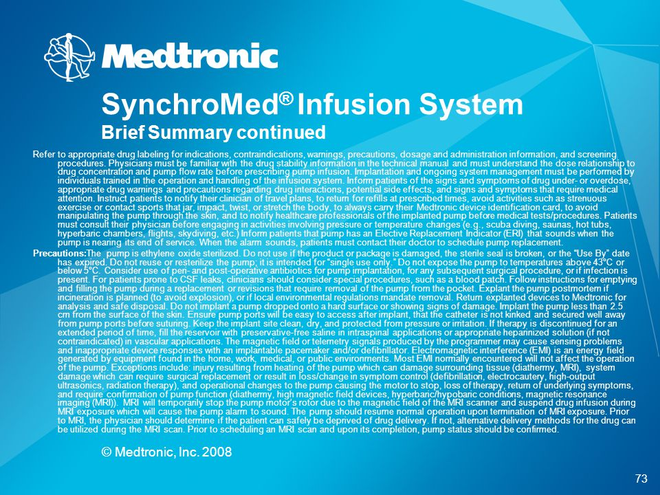 73 © Medtronic, Inc. 2008 SynchroMed ® Infusion System Brief Summary continued Refer to appropriate drug labeling for indications, contraindications,