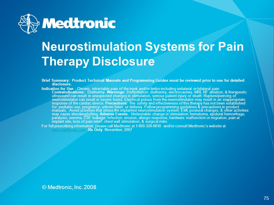 75 © Medtronic, Inc. 2008 Neurostimulation Systems for Pain Therapy Disclosure Brief Summary: Product Technical Manuals and Programming Guides must be