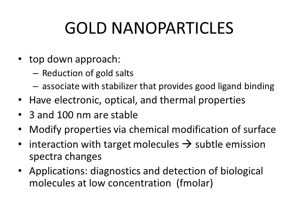 GOLD NANOPARTICLES top down approach: – Reduction of gold salts – associate with stabilizer that provides good ligand binding Have electronic, optical, and thermal properties 3 and 100 nm are stable Modify properties via chemical modification of surface interaction with target molecules  subtle emission spectra changes Applications: diagnostics and detection of biological molecules at low concentration (fmolar)