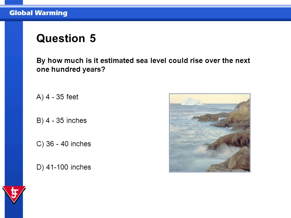 Global Warming 5 By how much is it estimated sea level could rise over the next one hundred years.