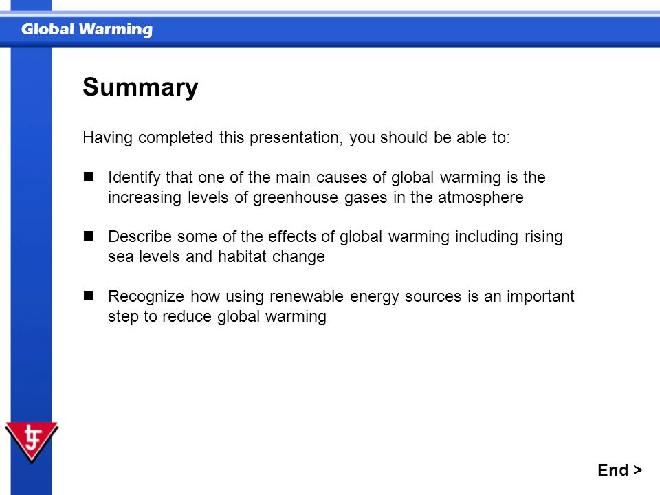 Global Warming Summary End > Having completed this presentation, you should be able to: Identify that one of the main causes of global warming is the increasing levels of greenhouse gases in the atmosphere Describe some of the effects of global warming including rising sea levels and habitat change Recognize how using renewable energy sources is an important step to reduce global warming