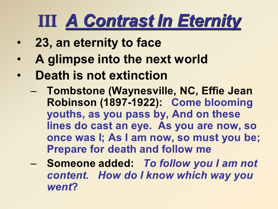 III A Contrast In Eternity 23, an eternity to face A glimpse into the next world Death is not extinction –Tombstone (Waynesville, NC, Effie Jean Robinson (1897-1922): Come blooming youths, as you pass by, And on these lines do cast an eye.
