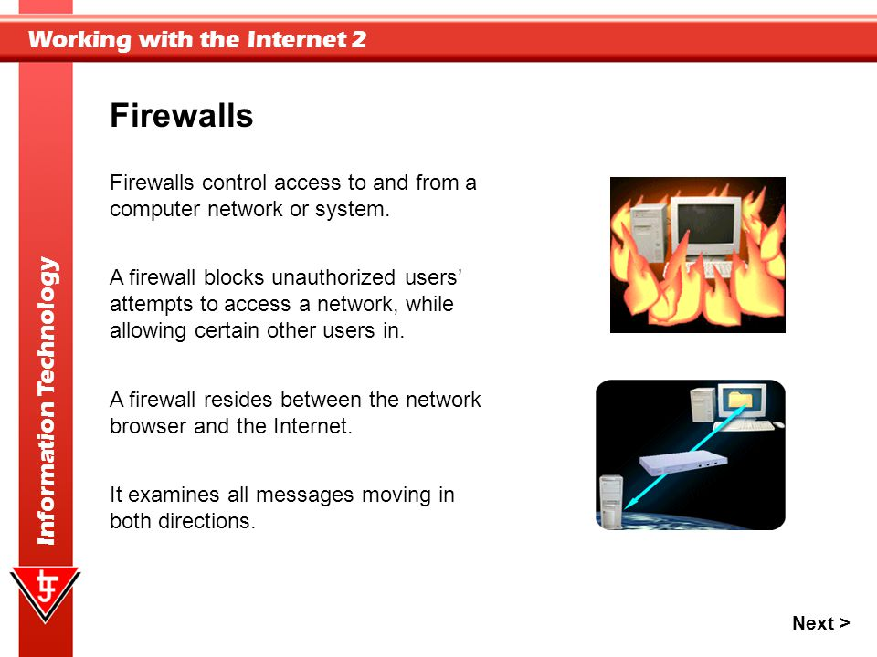 Working with the Internet 2 Information Technology Firewalls Firewalls control access to and from a computer network or system. A firewall resides bet