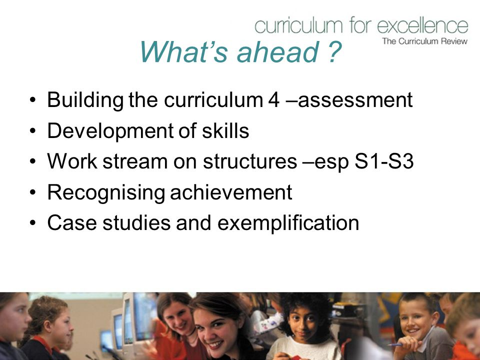 What's ahead ? Building the curriculum 4 –assessment Development of skills Work stream on structures –esp S1-S3 Recognising achievement Case studies a